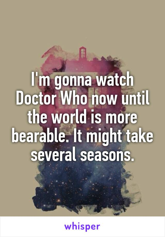 I'm gonna watch Doctor Who now until the world is more bearable. It might take several seasons.