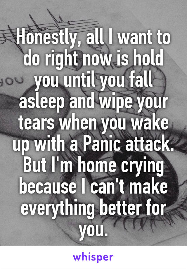 Honestly, all I want to do right now is hold you until you fall asleep and wipe your tears when you wake up with a Panic attack. But I'm home crying because I can't make everything better for you.