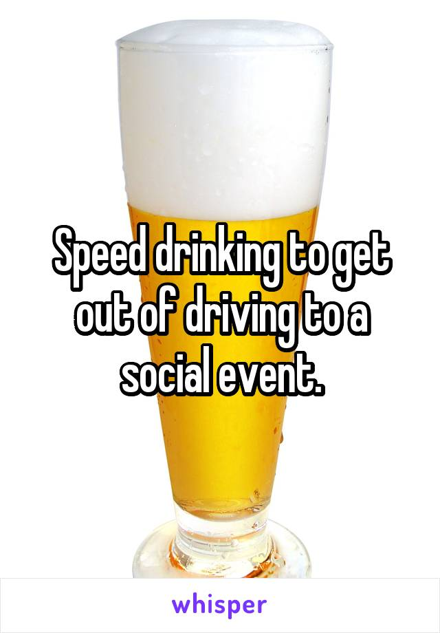 Speed drinking to get out of driving to a social event.
