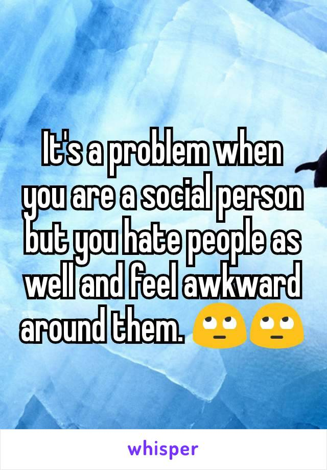 It's a problem when you are a social person but you hate people as well and feel awkward around them. 🙄🙄