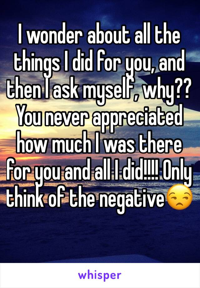 I wonder about all the things I did for you, and then I ask myself, why?? You never appreciated how much I was there for you and all I did!!!! Only think of the negative😒