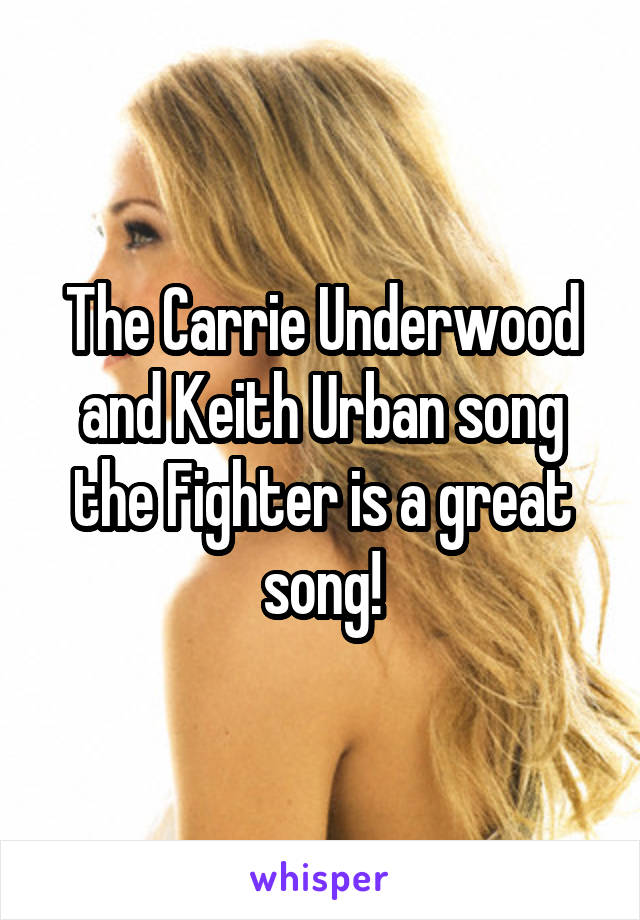 The Carrie Underwood and Keith Urban song the Fighter is a great song!