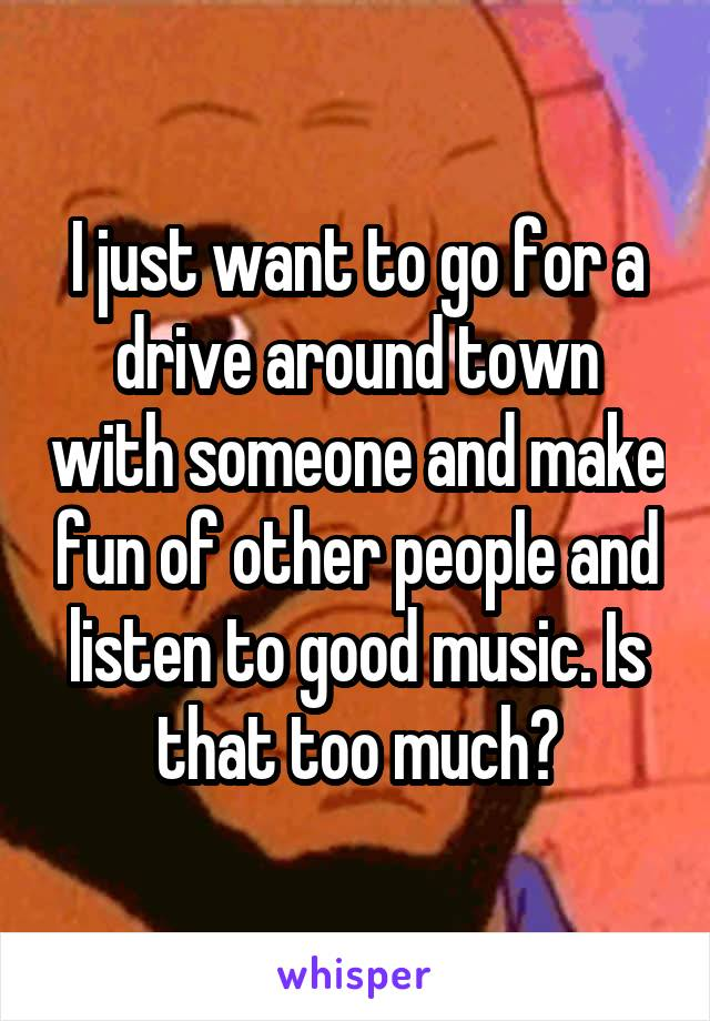I just want to go for a drive around town with someone and make fun of other people and listen to good music. Is that too much?
