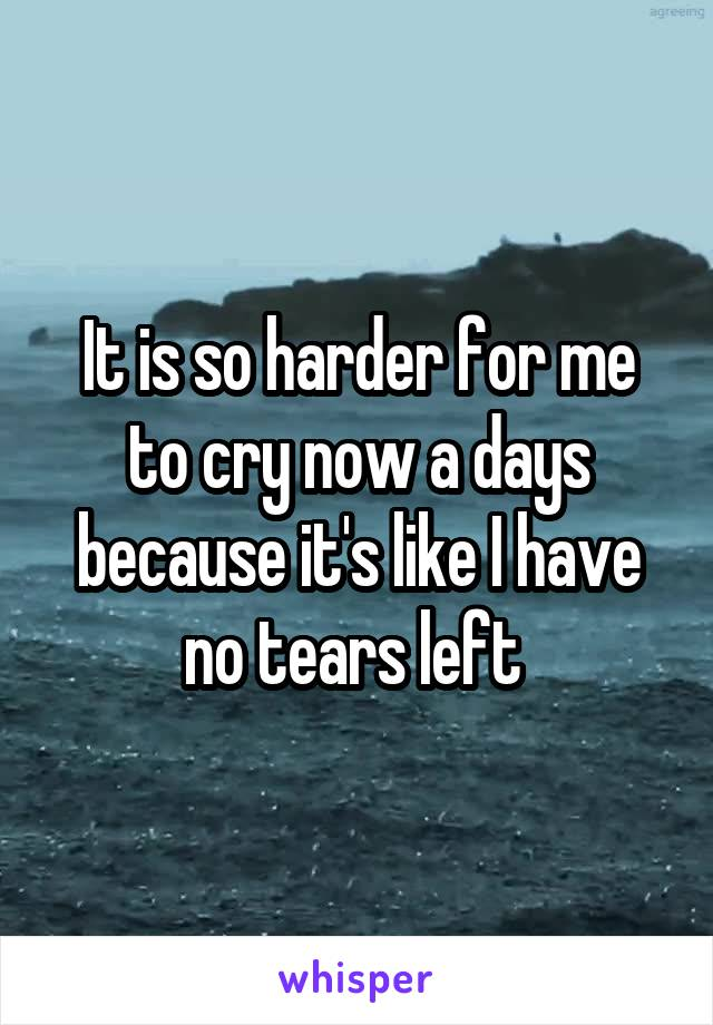 It is so harder for me to cry now a days because it's like I have no tears left