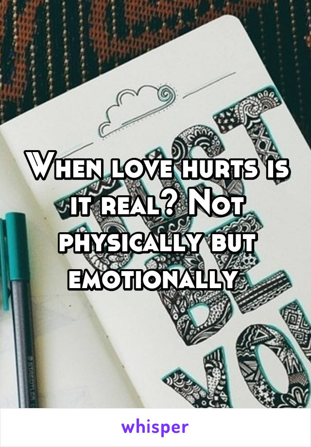 When love hurts is it real? Not physically but emotionally