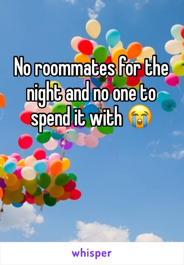 No roommates for the night and no one to spend it with 😭