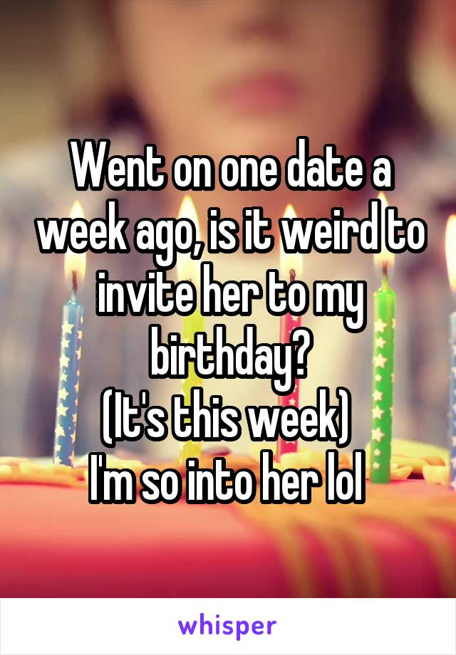 Went on one date a week ago, is it weird to invite her to my birthday? (It's this week)  I'm so into her lol