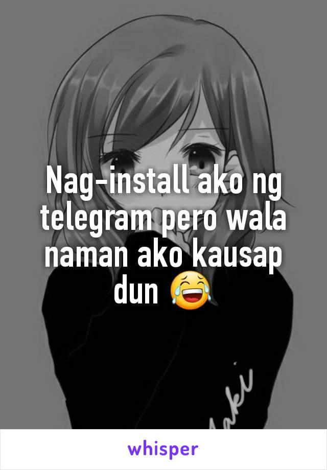 Nag-install ako ng telegram pero wala naman ako kausap dun 😂