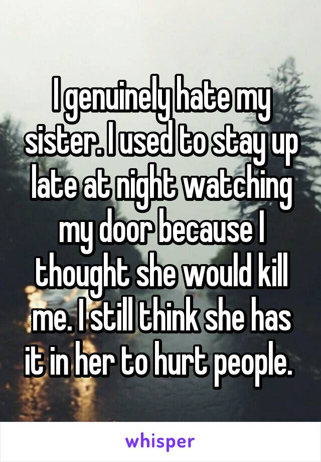 I genuinely hate my sister. I used to stay up late at night watching my door because I thought she would kill me. I still think she has it in her to hurt people.