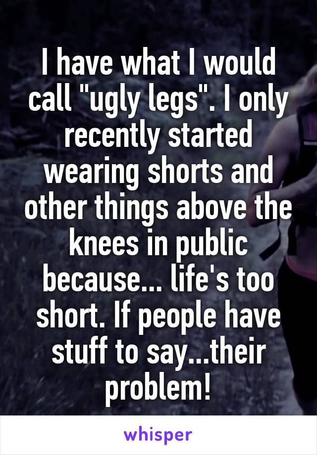 """I have what I would call """"ugly legs"""". I only recently started wearing shorts and other things above the knees in public because... life's too short. If people have stuff to say...their problem!"""