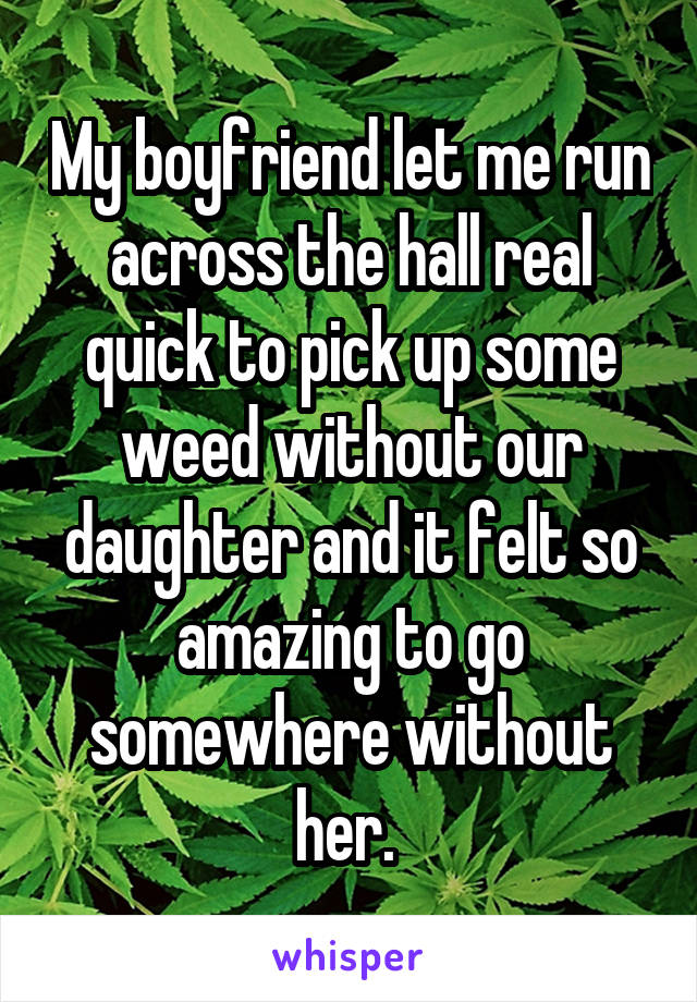 My boyfriend let me run across the hall real quick to pick up some weed without our daughter and it felt so amazing to go somewhere without her.