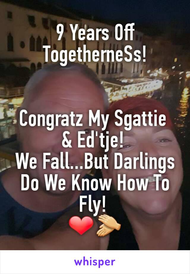9 Years Off TogetherneSs!   Congratz My Sgattie  & Ed'tje!  We Fall...But Darlings Do We Know How To Fly!  ❤👏