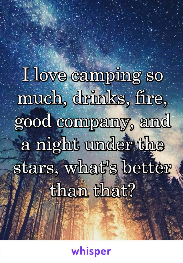 I love camping so much, drinks, fire, good company, and a night under the stars, what's better than that?