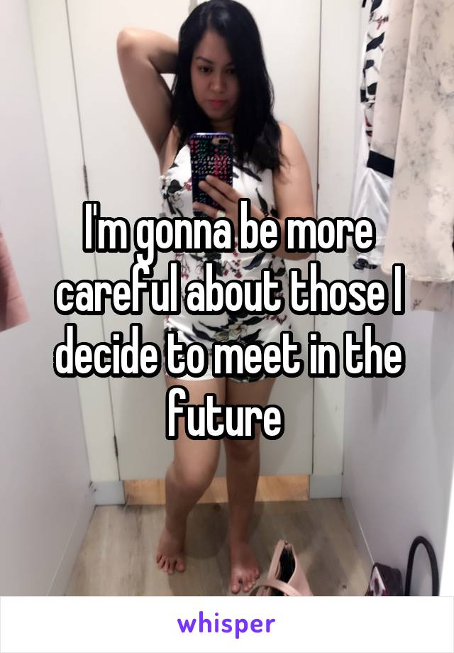 I'm gonna be more careful about those I decide to meet in the future