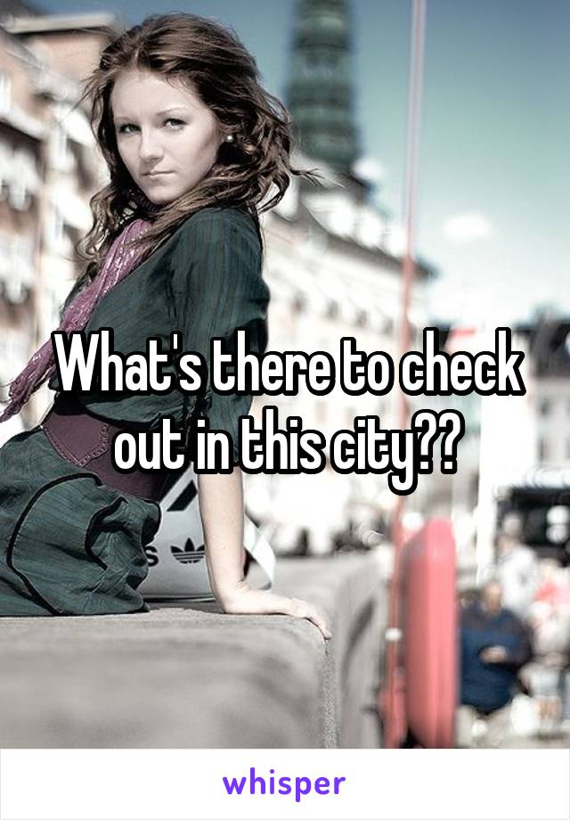 What's there to check out in this city??