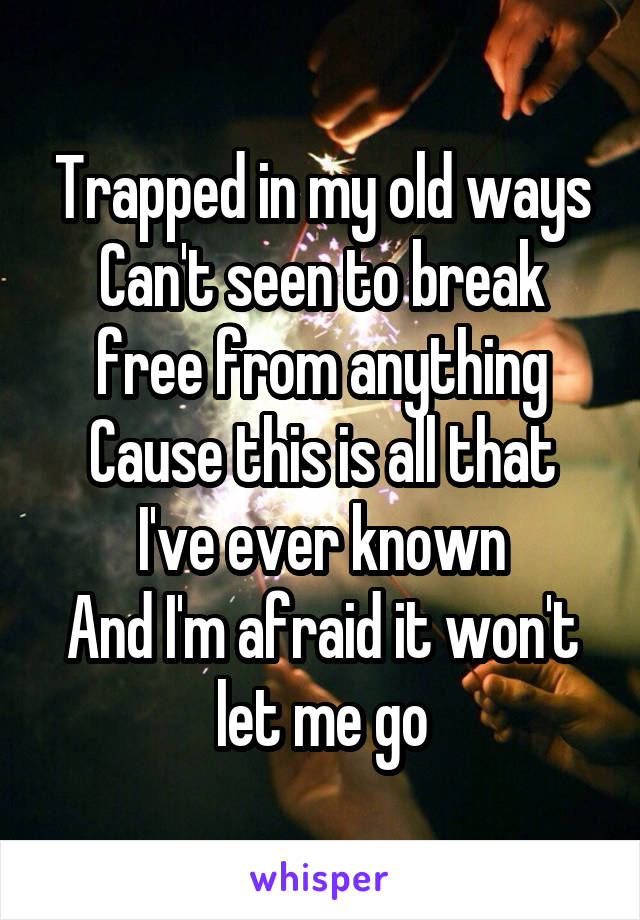 Trapped in my old ways Can't seen to break free from anything Cause this is all that I've ever known And I'm afraid it won't let me go