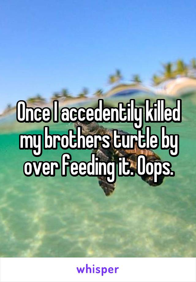 Once I accedentily killed my brothers turtle by over feeding it. Oops.