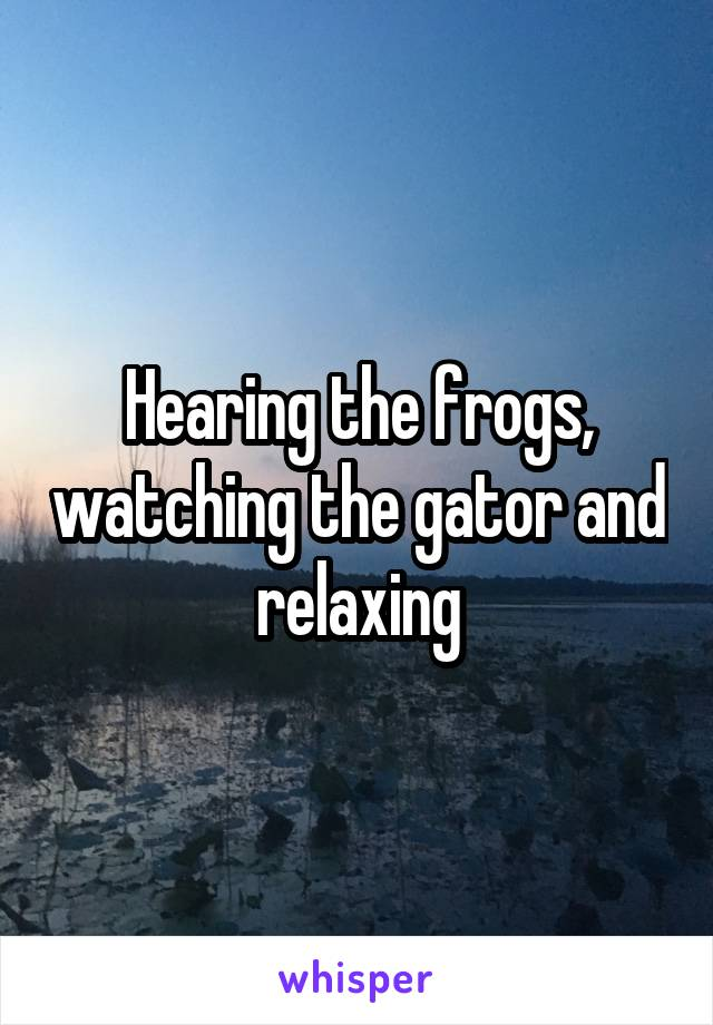 Hearing the frogs, watching the gator and relaxing