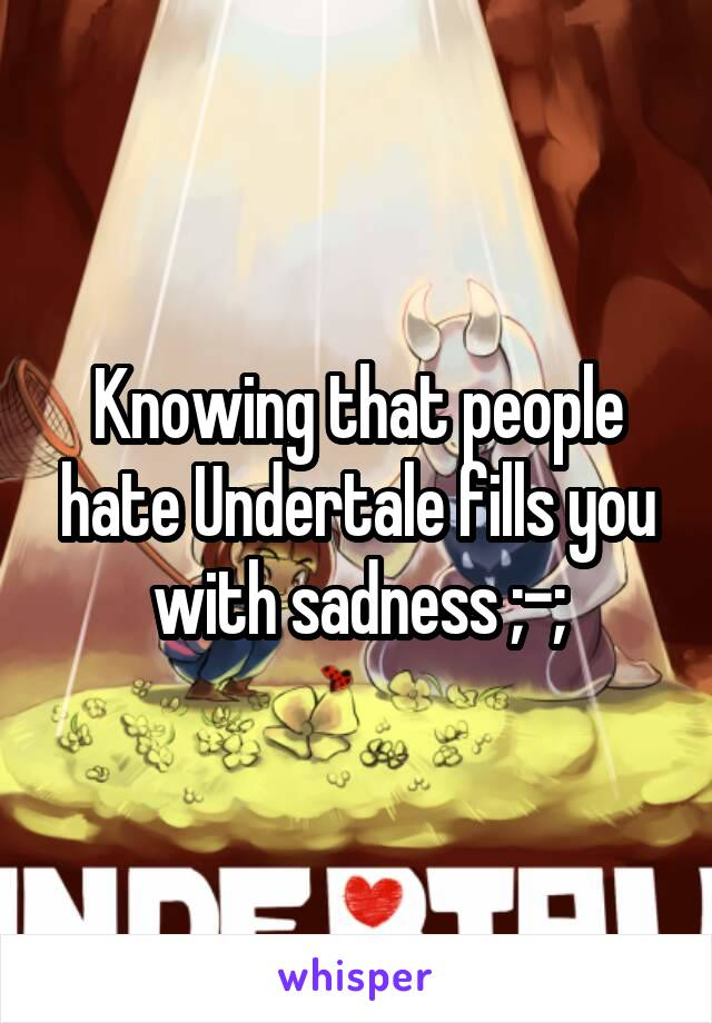 Knowing that people hate Undertale fills you with sadness ;-;
