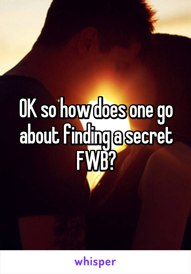 OK so how does one go about finding a secret FWB?