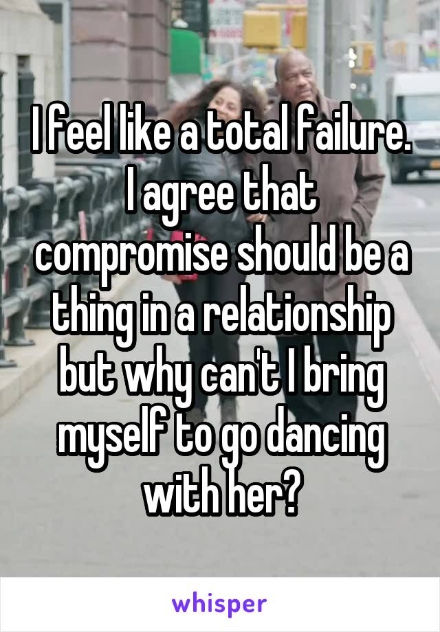 I feel like a total failure. I agree that compromise should be a thing in a relationship but why can't I bring myself to go dancing with her?