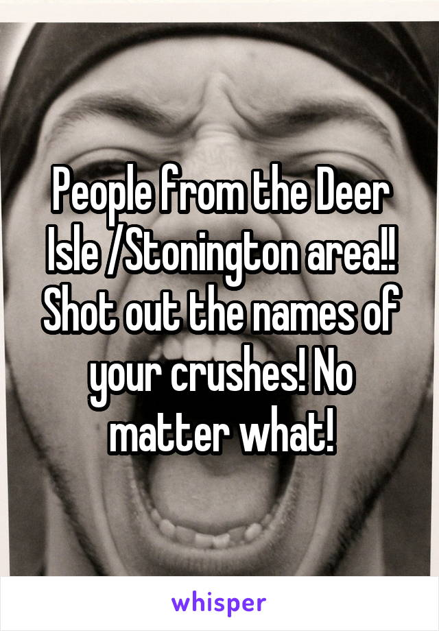 People from the Deer Isle /Stonington area!! Shot out the names of your crushes! No matter what!
