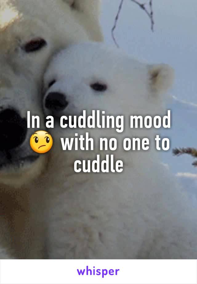 In a cuddling mood 😞 with no one to cuddle