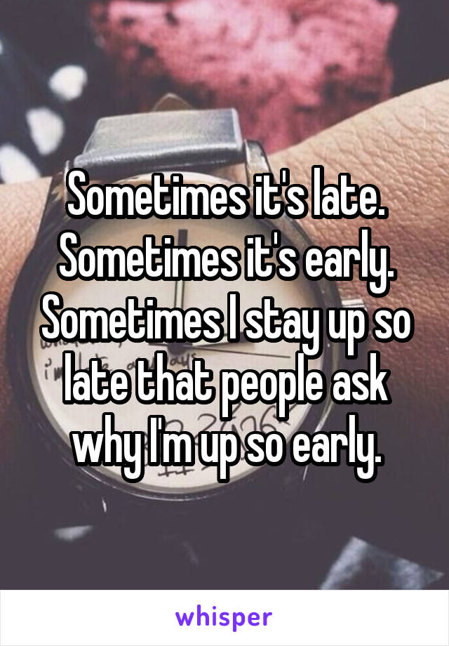 Sometimes it's late. Sometimes it's early. Sometimes I stay up so late that people ask why I'm up so early.