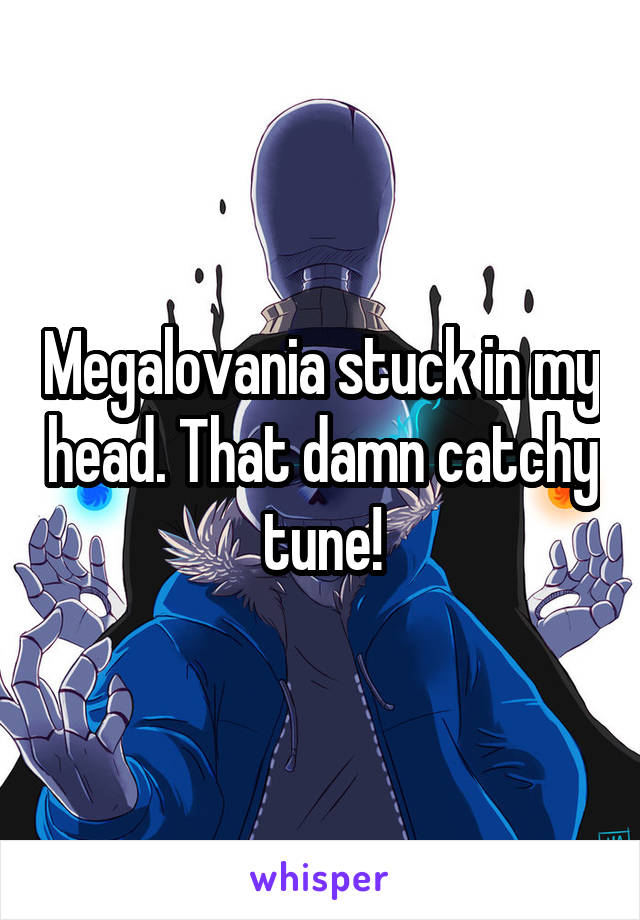 Megalovania stuck in my head. That damn catchy tune!