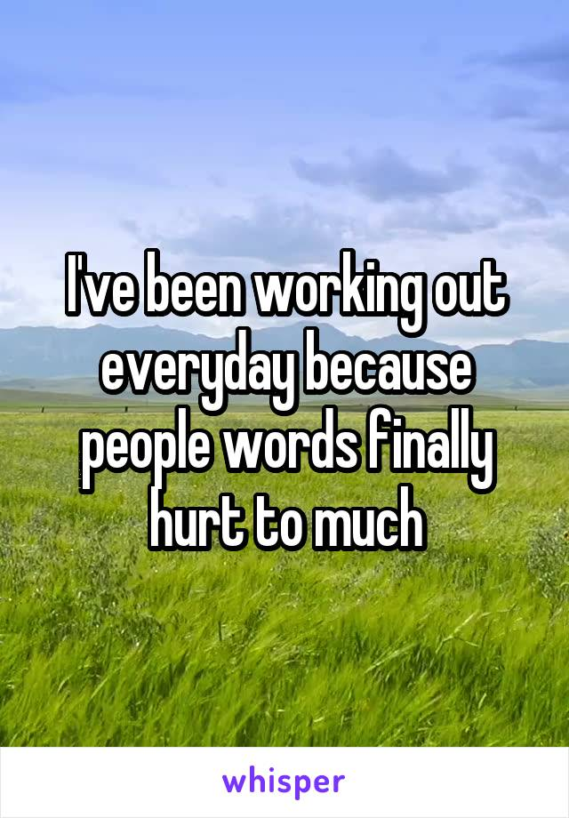 I've been working out everyday because people words finally hurt to much