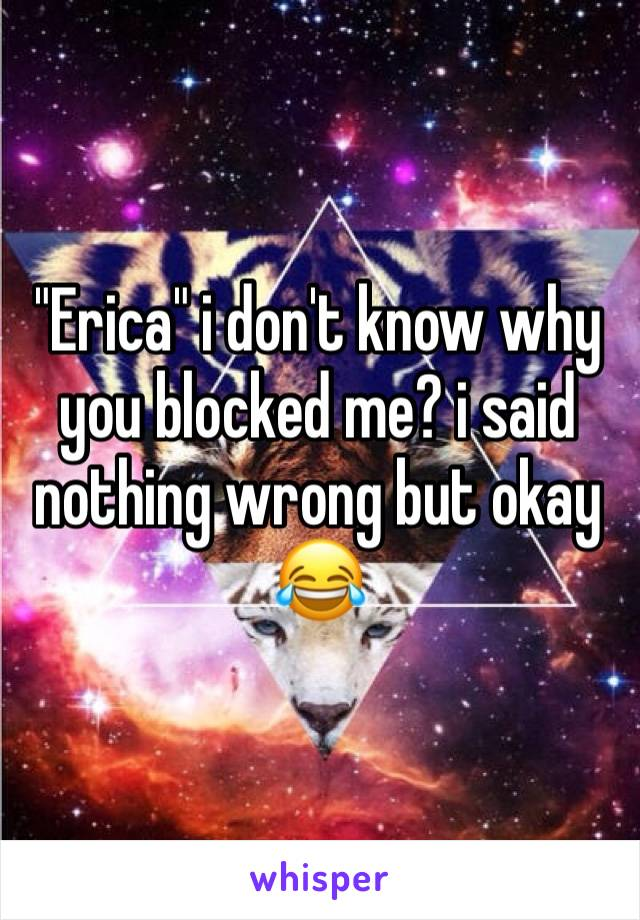 """Erica"" i don't know why you blocked me? i said nothing wrong but okay 😂"