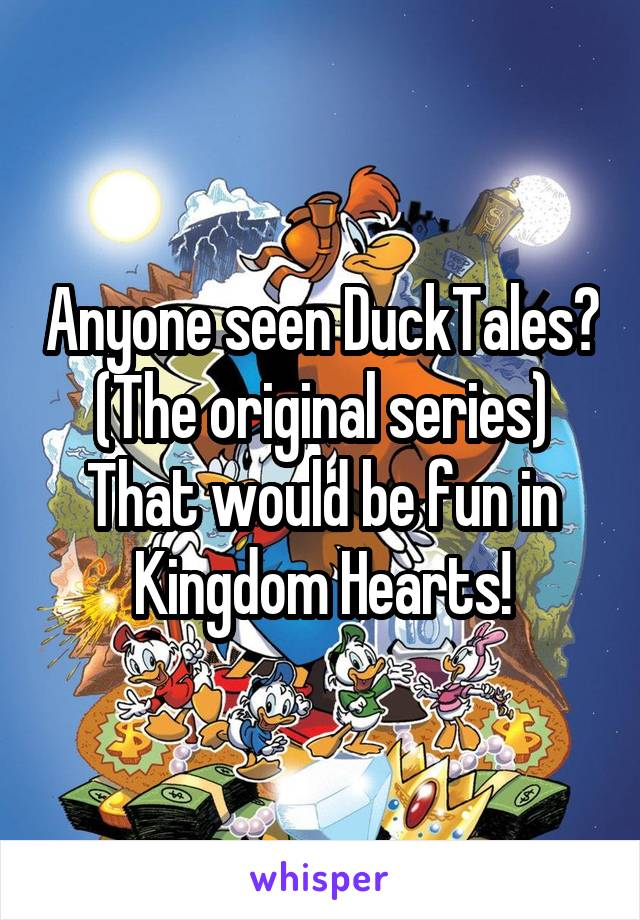 Anyone seen DuckTales? (The original series) That would be fun in Kingdom Hearts!