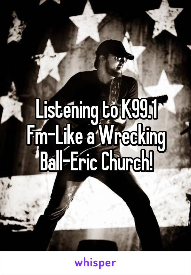 Listening to K99.1 Fm-Like a Wrecking Ball-Eric Church!