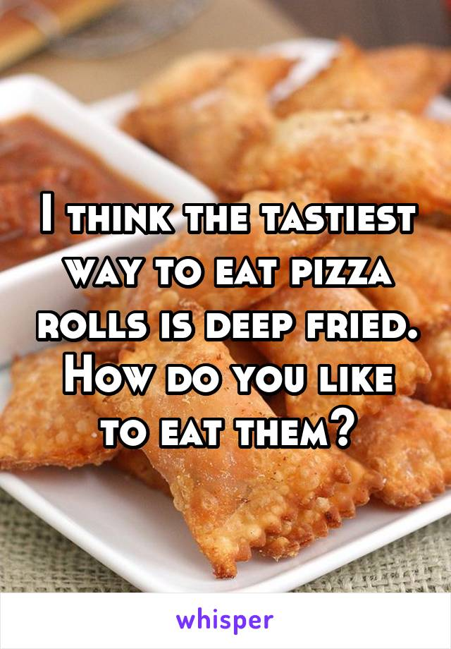 I think the tastiest way to eat pizza rolls is deep fried. How do you like to eat them?