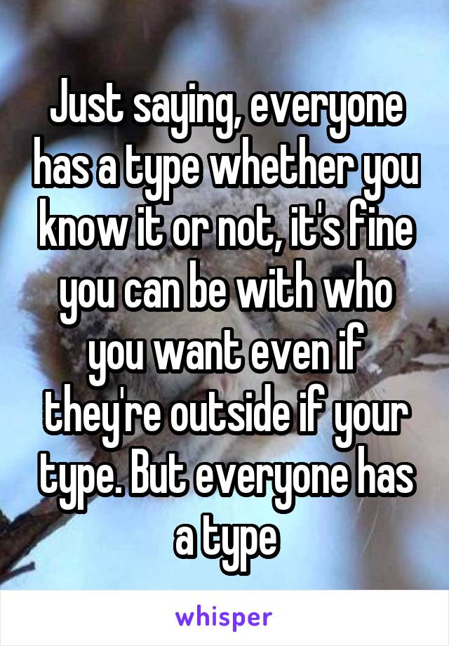Just saying, everyone has a type whether you know it or not, it's fine you can be with who you want even if they're outside if your type. But everyone has a type