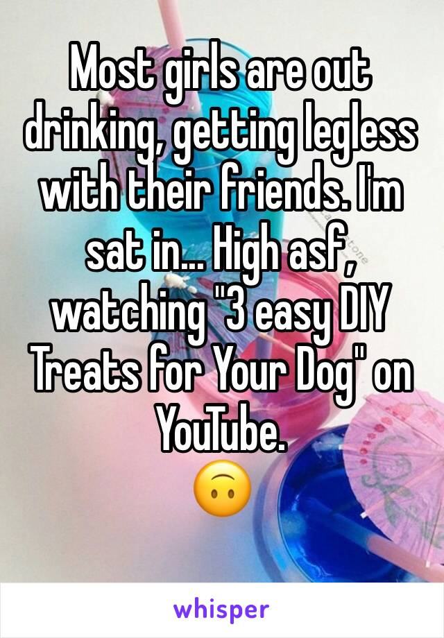 """Most girls are out drinking, getting legless with their friends. I'm sat in... High asf, watching """"3 easy DIY Treats for Your Dog"""" on YouTube.  🙃"""