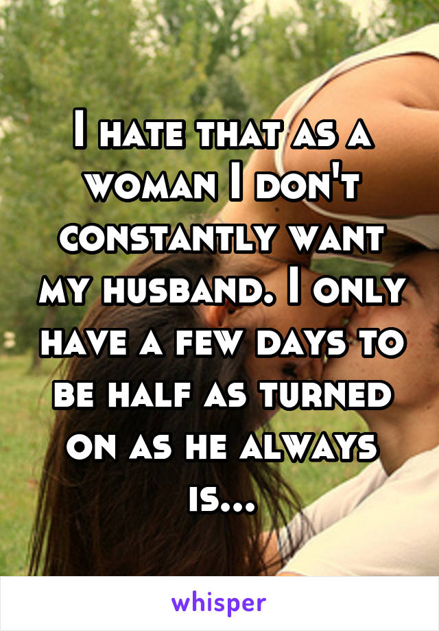 I hate that as a woman I don't constantly want my husband. I only have a few days to be half as turned on as he always is...