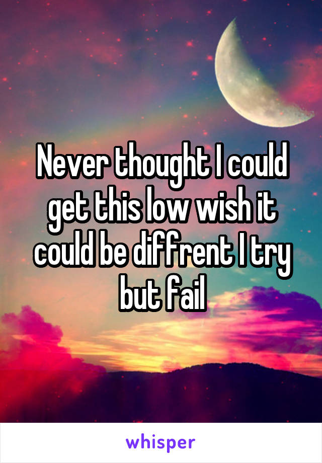 Never thought I could get this low wish it could be diffrent I try but fail
