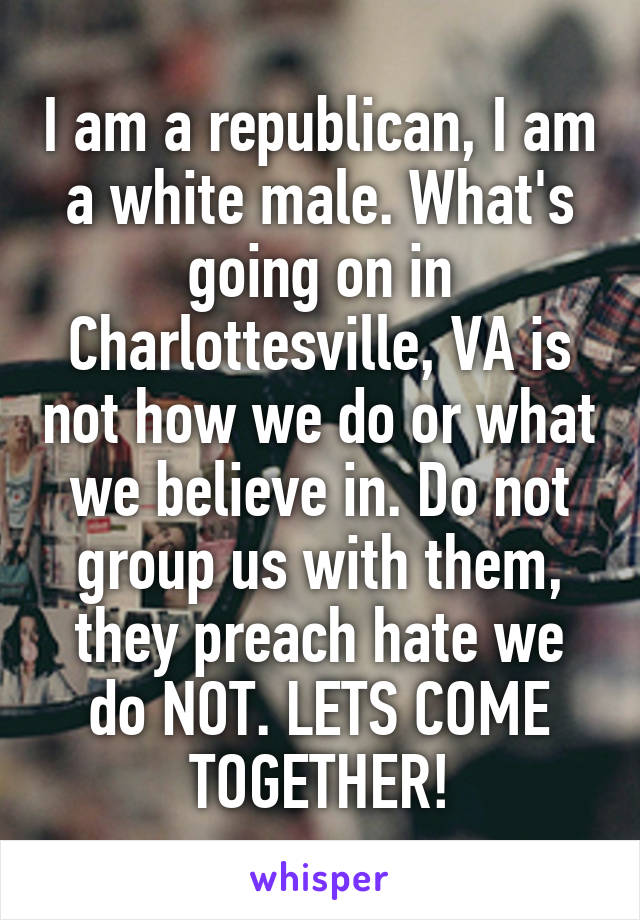 I am a republican, I am a white male. What's going on in Charlottesville, VA is not how we do or what we believe in. Do not group us with them, they preach hate we do NOT. LETS COME TOGETHER!