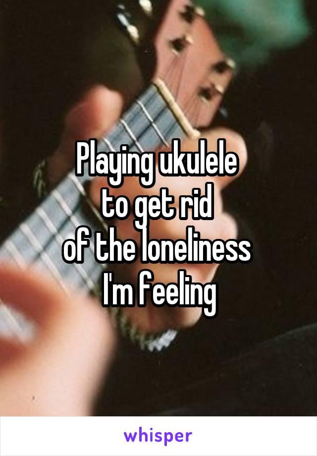 Playing ukulele  to get rid  of the loneliness  I'm feeling