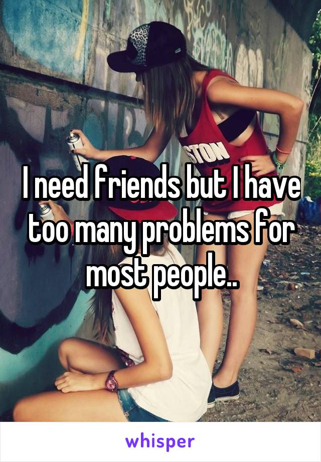 I need friends but I have too many problems for most people..