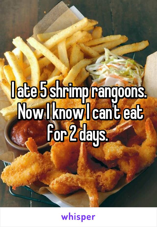 I ate 5 shrimp rangoons.  Now I know I can't eat for 2 days.