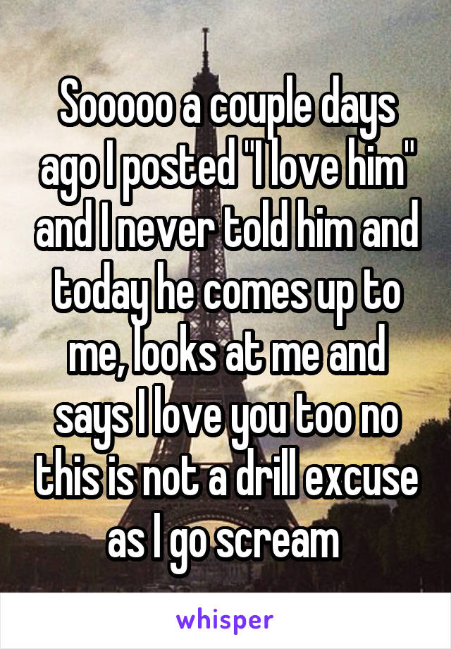 """Sooooo a couple days ago I posted """"I love him"""" and I never told him and today he comes up to me, looks at me and says I love you too no this is not a drill excuse as I go scream"""