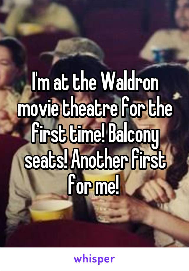 I'm at the Waldron movie theatre for the first time! Balcony seats! Another first for me!