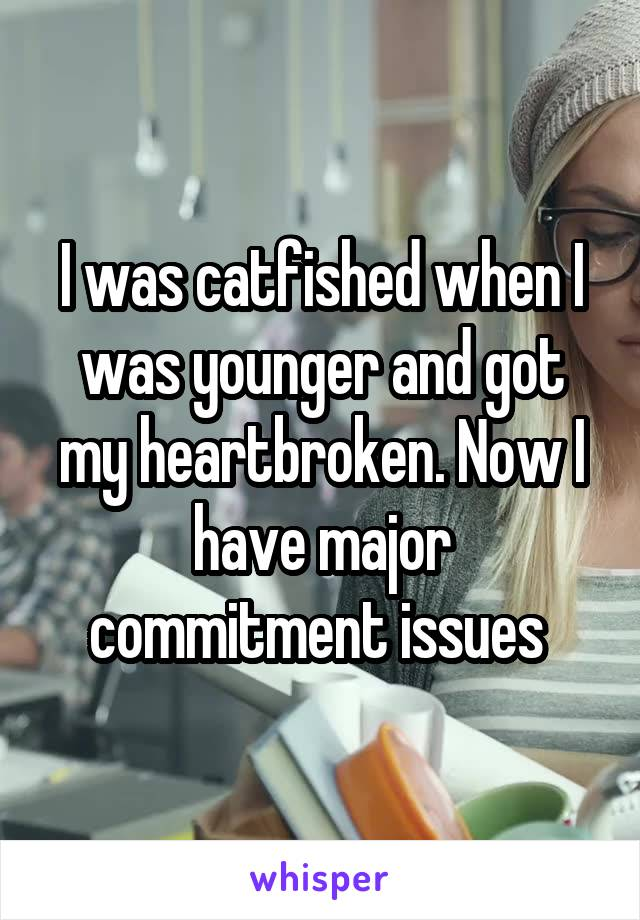 I was catfished when I was younger and got my heartbroken. Now I have major commitment issues