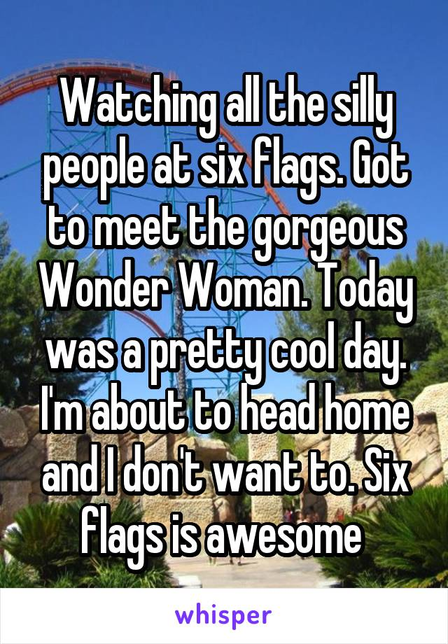 Watching all the silly people at six flags. Got to meet the gorgeous Wonder Woman. Today was a pretty cool day. I'm about to head home and I don't want to. Six flags is awesome