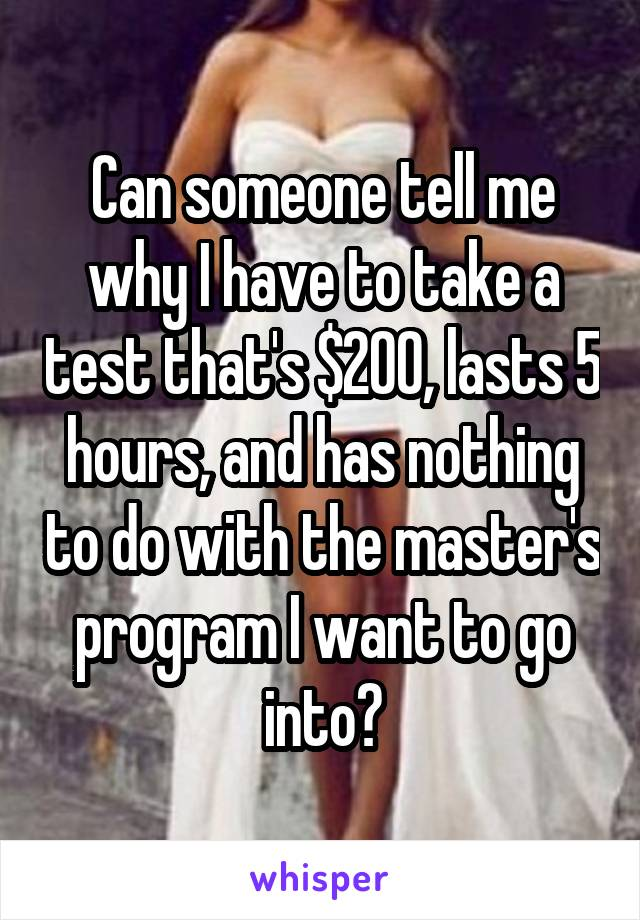 Can someone tell me why I have to take a test that's $200, lasts 5 hours, and has nothing to do with the master's program I want to go into?