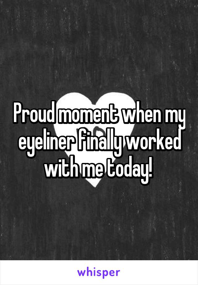 Proud moment when my eyeliner finally worked with me today!