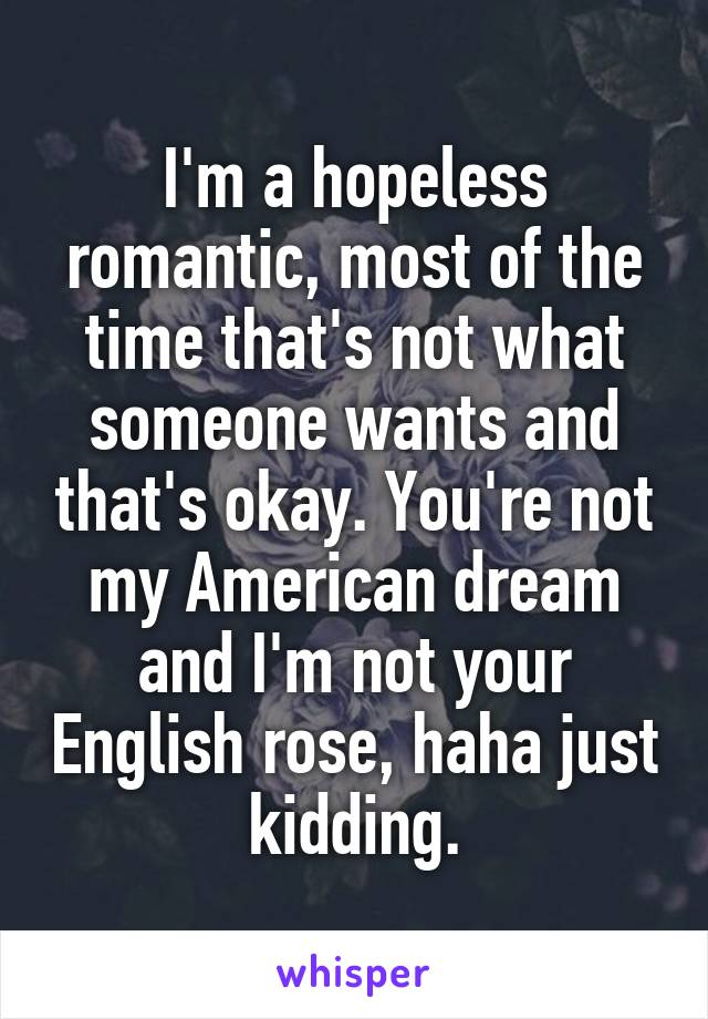 I'm a hopeless romantic, most of the time that's not what someone wants and that's okay. You're not my American dream and I'm not your English rose, haha just kidding.