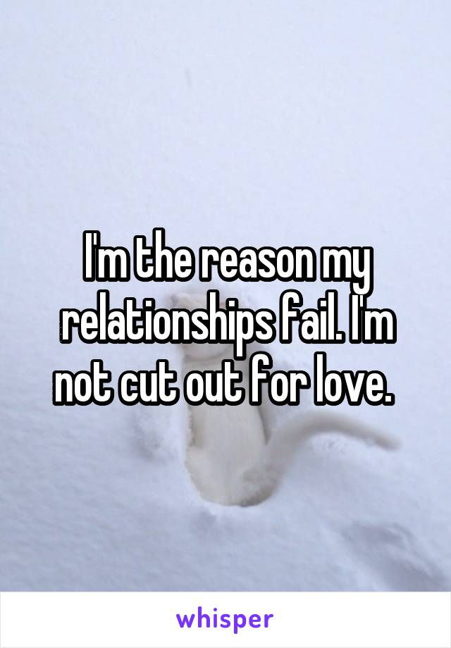 I'm the reason my relationships fail. I'm not cut out for love.